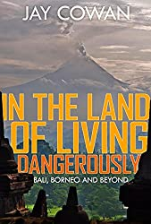 In the Land of Living Dangerously: Bali, Borneo & Beyond