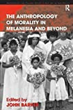 The Anthropology of Morality in Melanesia and Beyond 9780754671855