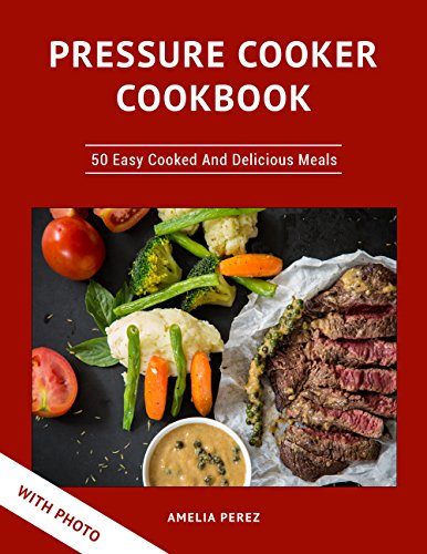 Pressure Cooker Cookbook: 50 Easy Cooked And Delicious Meals. With Photo by Amelia Perez