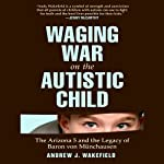 Waging War on the Autistic Child: The Arizona 5 and the Legacy of Baron von Münchausen | Andrew J. Wakefield