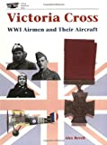 Victoria Cross WW I: WWI Airmen and Their Aircraft