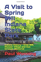 A Visit to Spring Mill Indiana State Park: Indiana History - Grist Mill, Pioneer Village and Gus Grissom Memorial (Indiana State Park Travel Guide Series) (Volume 6) Paperback