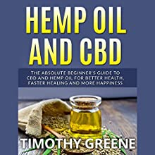 Hemp Oil and CBD: The Absolute Beginner's Guide to CBD and Hemp Oil for Better Health, Faster Healing, and More Happiness Audiobook by Timothy Greene Narrated by Jason R. Brown