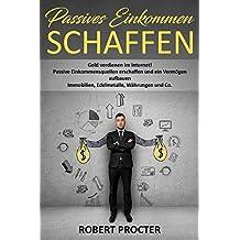 PASSIVES EINKOMMEN SCHAFFEN: Geld verdienen im Internet! Passive Einkommensquellen erschaffen und ein Vermögen aufbauen Immobilien, Edelmetalle, Währungen und Co. (German Edition)