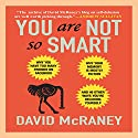 You Are Not So Smart: Why You Have Too Many Friends on Facebook, Why Your Memory Is Mostly Fiction, and 46 Other Ways You're Deluding Yourself Audiobook by David McRaney Narrated by Don Hagen