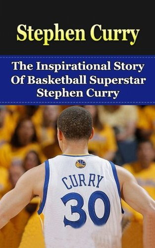 Stephen Curry: The Inspirational Story of Basketball Superstar Stephen Curry (Stephen Curry Unauthorized Biography; Golden State Warriors; NBA Books)