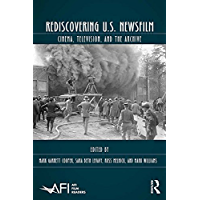 Rediscovering U.S. Newsfilm: Cinema, Television, and the Archive (AFI Film Readers) (English Edition)