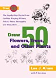 Draw 50 Flowers, Trees, and Other Plants: The Step-By-Step Way to Draw Daffodils, Poison Ivy, and Pineapples, Sycamores, Prickly Pears and Truffles (Turtleback School & Library)