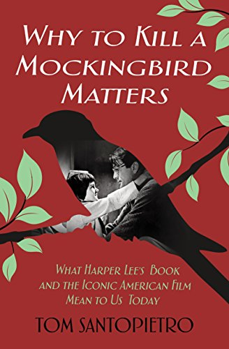 Why To Kill a Mockingbird Matters: What Harper Lee's Book and America's Iconic Film Mean to Us - Atticus St