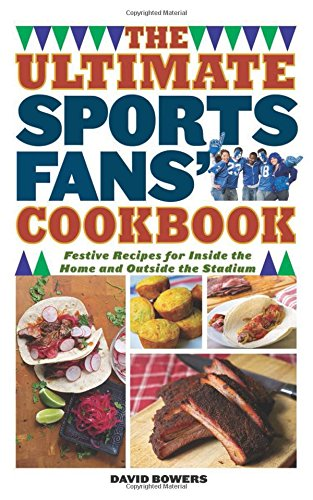 The Ultimate Sports Fans' Cookbook: Festive Recipes for Inside the Home and Outside the Stadium by David Bowers