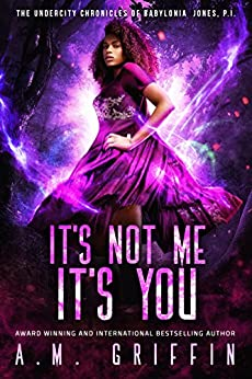 It's Not Me, It's You (The Undercity Chronicles of Babylonia Jones, P.I. Book 4) by [Griffin, A.M.]