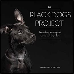 The Black Dogs Project: Extraordinary Black Dogs and Why We Can't Forget Them