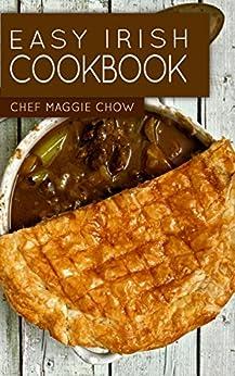 Easy Irish Cookbook (Irish Cookbook, Irish Recipes, Irish Cooking, Scottish Recipes, Scottish Cooking, Scottish Cookbook 1) by [Maggie Chow, Chef]