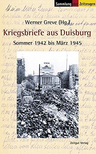 Kriegsbriefe aus Duisburg: Sommer 1942 bis März 1945 (Sammlung der Zeitzeugen)