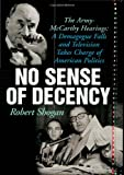 img - for No Sense of Decency: The Army-McCarthy Hearings: A Demagogue Falls and Television Takes Charge of American Politics book / textbook / text book