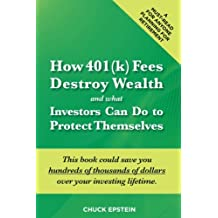 How 401(k) Fees Destroy Wealth and What Investors Can Do To Protect Themselves: This book could save you hundreds of thousands of dollars over your ... must-read for anyone planning for retirement