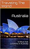 Australia: 10 Must Visit Locations in Australia (Australia Travel, Adelaide, Sydney, Brisbane, Melbourne Book 2)