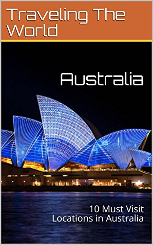 Australia: 10 Must Visit Locations in Australia (Australia Travel, Adelaide, Sydney, Brisbane, Melbourne Book - Locations Australia In