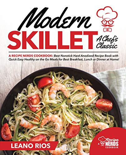 Modern Skillet A Chef's Classic: A Recipe Nerds Cookbook: Best Nonstick Hard Anodized Recipe Book  with Quick Easy Healthy on the Go for Best Breakfast, ... Dinner at Home! (Modern Skillet Cooking 1) by Leano Rios