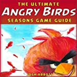 The Ultimate Angry Birds Seasons Online Strategy Guide: Tips, Tricks, and Cheats | Josh Abbott