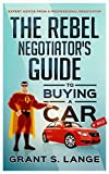 The Rebel Negotiator's Guide to Buying a Car: Expert Advice From a Professional Negotiator