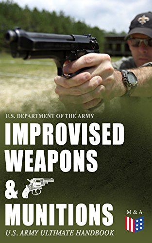 Improvised Weapons & Munitions – U.S. Army Ultimate Handbook: How to Create Explosive Devices & Weapons from Available Materials: Propellants, Mines, Grenades, ... Fuses, Detonators and Delay Mechanisms by [Army, U.S. Department of the]