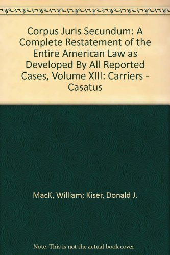 Corpus Juris Secundum: A Complete Restatement of the Entire American Law as Developed By All Reported Cases, Volume XIII: Carriers - Casatus