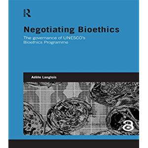 Negotiating Bioethics: The Governance of UNESCO's Bioethics Programme (Genetics and Society)