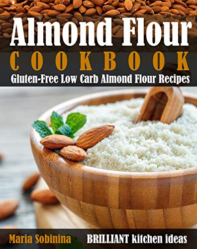 Almond Flour Cookbook: Gluten-Free Low Carb Almond Flour Recipes by Maria Sobinina