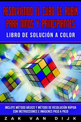 Resolviendo el Cubo de Rubik para Niños y Principiantes - Libro de Solución a Color: Incluye Método Básico y Método de Resolución Rápida con Instrucciones e Imágenes Paso a Paso (Español/Spanish) por Zak Van Dijk