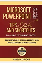 Microsoft PowerPoint 2016 2013 2010 2007 Tips Tricks and Shortcuts: Presentations, Special Effects and Animations in 25 Mini-Lessons (Easy Learning Microsoft Office How-To Books) (Volume 3) Paperback