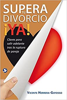 Supera Tu Divorcio YA!: Claves Para Salir Adelante Tras La Ruptura de la Pareja