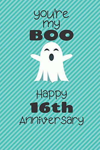 You're my Boo Happy 16th Anniversary: 16 Year Old Anniversary Gift Journal / Notebook / Diary / Unique Greeting Card Alternative (Gift Ideas For My 16 Year Old Boyfriend)