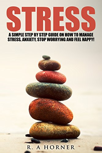Stress: A Simple Step by Step Guide on How to Manage Stress, Anxiety, Stop Worrying and Feel Happy (Health and well-being Book 1) (English Edition)