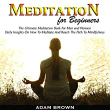 Meditation for Beginners: The Ultimate Meditation Book for Men and Women: Daily Insights on How to Meditate and Reach the Path to Mindfulness Audiobook by Adam Brown Narrated by Matt Montanez