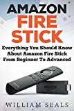 Amazon Fire Stick: Everything You Should Know About Amazon Fire Stick From Beginner To Advanced (Amazon Fire Tv Stick User Guide)