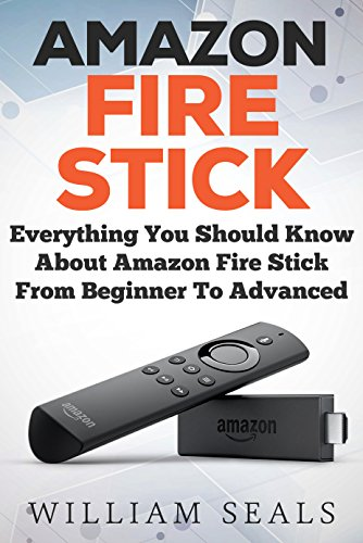 Amazon Fire Stick: Everything You Should Know About Amazon Fire Stick From Beginner To Advanced (Amazon Fire Tv Stick User Guide) ()
