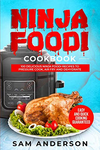 NINJA FOODI COOKBOOK: 100 DELICIOUS NINJA FOODI RECIPES TO PRESSURE COOK, AIR FRY AND DEHYDRATE! EASY AND QUICK COOKING GUARANTEED! by Sam Anderson