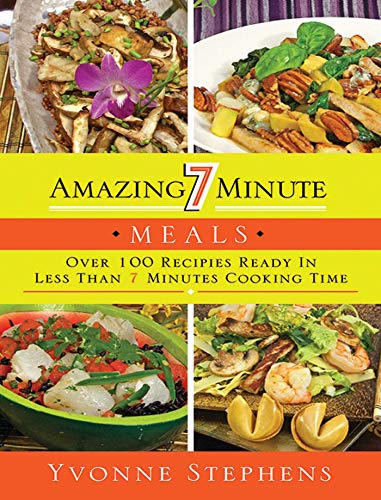 Amazing 7 Minute Meals: Over 100 Recipes Ready in Less Than 7 Minutes Cooking Time by Yvonne Stephens
