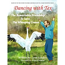Dancing with Tex - The Remarkable Friendship to Save the Whooping Cranes: Based on the True Story of George Archibald and Tex, a Rare Whooping Crane