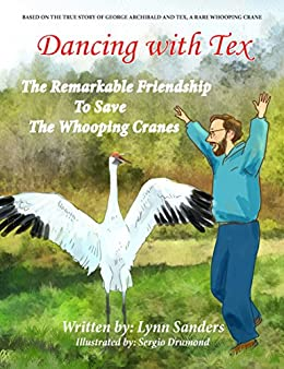 Dancing with Tex - The Remarkable Friendship to Save the Whooping Cranes: Based on the True Story of George Archibald and Tex, a Rare Whooping Crane by [Sanders, Lynn]
