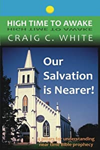 Our Salvation is Nearer!: 4 pillars for understanding near time Bible prophecy (High Time to Awake) (Volume 13)