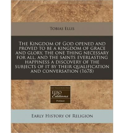 Read Online The Kingdom of God Opened and Proved to Be a Kingdom of Grace and Glory, the One Thing Necessary for All, and the Saints Everlasting Happiness a Discovery of the Subjects of It by Their Qualification and Conversation (1678) (Paperback) - Common PDF