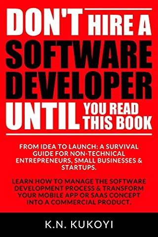 Don't Hire a Software Developer Until You Read this Book: The handbook for tech startups & entrepreneurs (from idea, to build, to product launch and everything in (Lean Start Up Book)