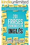 201 Frases Esenciales en Inglés: Frases Básicas Y Útiles Que Te Ayudará Hablar Inglés Rápido (Spanish Edition)