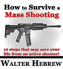 How to Survive a Mass Shooting!: 10 steps that may save your life from an active shooter