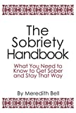 The Sobriety Handbook: What You Need to Know to Get Sober and Stay That Way