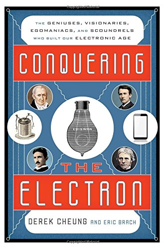 Read Online Conquering the Electron: The Geniuses, Visionaries, Egomaniacs, and Scoundrels Who Built Our Electronic Age pdf