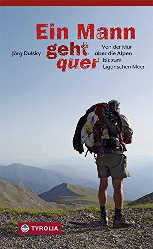 Ein Mann geht quer: Von der Mur über die Alpen bis zum Ligurischen Meer