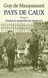 Pays de Caux, tome 3 : Contes et nouvelles de chasseurs par Guy de Maupassant